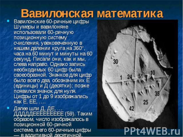 Вавилонские 60-ричные цифры Шумеры и вавилоняне использовали 60-ричную позиционную систему счисления, увековеченную в нашем делении круга на 360°, часа на 60 минут и минуты на 60 секунд. Писали они, как и мы, слева направо. Однако запись необходимых…