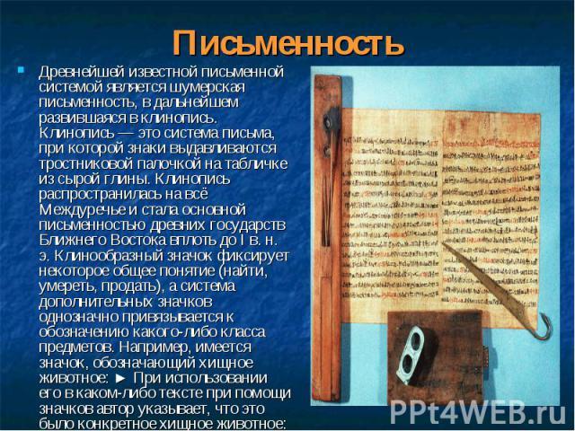 Древнейшей известной письменной системой является шумерская письменность, в дальнейшем развившаяся в клинопись. Клинопись — это система письма, при которой знаки выдавливаются тростниковой палочкой на табличке из сырой глины. Клинопись распространил…
