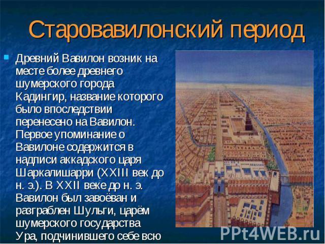 Древний Вавилон возник на месте более древнего шумерского города Кадингир, название которого было впоследствии перенесено на Вавилон. Первое упоминание о Вавилоне содержится в надписи аккадского царя Шаркалишарри (XXIII век до н. э.). В XXII веке до…
