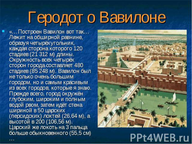 «…Построен Вавилон вот так… Лежит на обширной равнине, образуя четырёхугольник, каждая сторона которого 120 стадиев (21 312 м) длины. Окружность всех четырёх сторон города составляет 480 стадиев (85 248 м). Вавилон был не только очень большим городо…