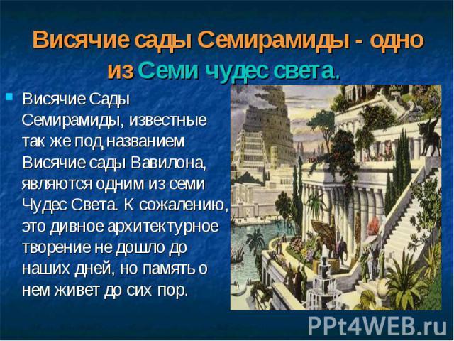 Висячие Сады Семирамиды, известные так же под названием Висячие сады Вавилона, являются одним из семи Чудес Света. К сожалению, это дивное архитектурное творение не дошло до наших дней, но память о нем живет до сих пор. Висячие Сады Семирамиды, изве…