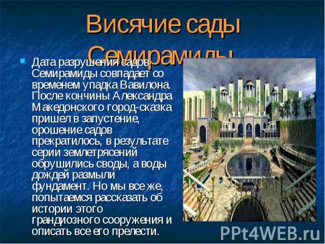 Дата разрушения садов Семирамиды совпадает со временем упадка Вавилона. После кончины Александра Македонского город-сказка пришел в запустение, орошение садов прекратилось, в результате серии землетрясений обрушились своды, а воды дождей размыли фун…