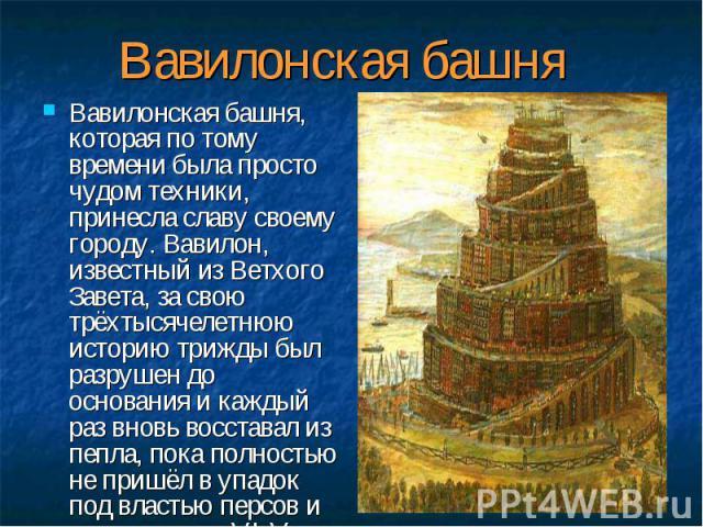 Вавилонская башня, которая по тому времени была просто чудом техники, принесла славу своему городу. Вавилон, известный из Ветхого Завета, за свою трёхтысячелетнюю историю трижды был разрушен до основания и каждый раз вновь восставал из пепла, пока п…