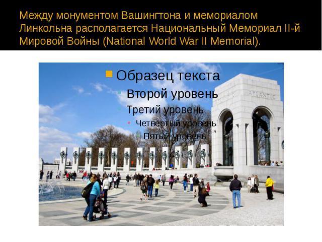 Между монументом Вашингтона и мемориалом Линкольна располагается Национальный Мемориал II-й Мировой Войны (National World War II Memorial).