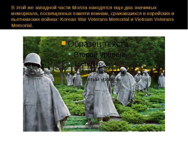В этой же западной части Молла находятся еще два значимых мемориала, посвященных памяти воинам, сражавшихся в корейских и вьетнамских войнах: Korean War Veterans Memorial и Vietnam Veterans Memorial.