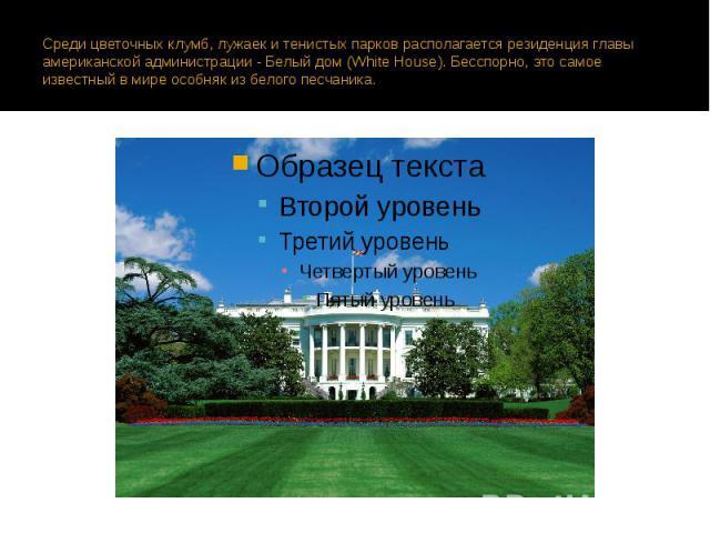 Среди цветочных клумб, лужаек и тенистых парков располагается резиденция главы американской администрации - Белый дом (White House). Бесспорно, это самое известный в мире особняк из белого песчаника.