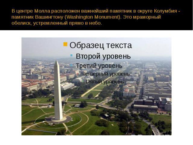 В центре Молла расположен важнейший памятник в округе Колумбия - памятник Вашингтону (Washington Monument). Это мраморный обелиск, устремленный прямо в небо.