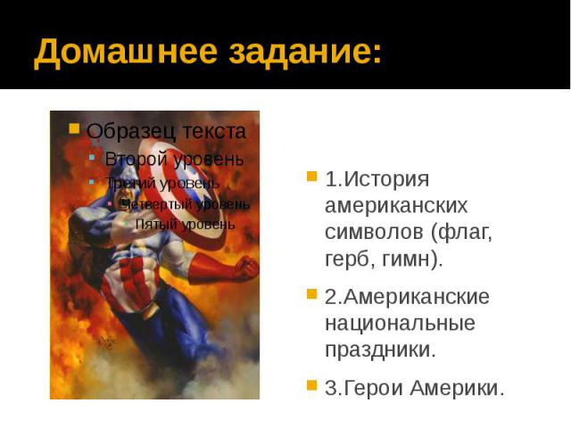 Домашнее задание: 1.История американских символов (флаг, герб, гимн). 2.Американские национальные праздники. 3.Герои Америки.