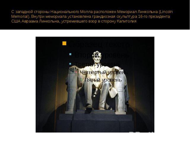 С западной стороны Национального Молла расположен Мемориал Линкольна (Lincoln Memorial). Внутри мемориала установлена грандиозная скульптура 16-го президента США Авраама Линкольна, устремившего взор в сторону Капитолия