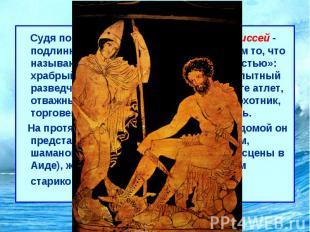 Одиссея Судя по обеим гомеровским поэмам, Одиссей- подлинно эпический геро