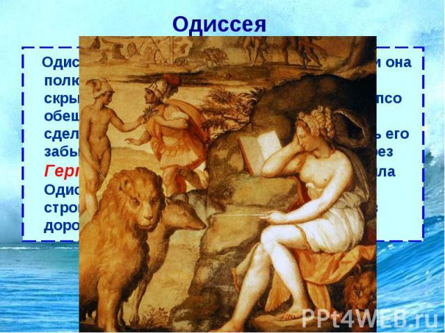 Одиссея Одиссей попал на остров богини Калипсо, и она полюбив его, продержала на своем острове, скрывая от остального мира, семь лет. Калипсо обещала Одиссею даровать бессмертие и сделать счастливым, но не смогла заставить его забыть родину. Повинуя…