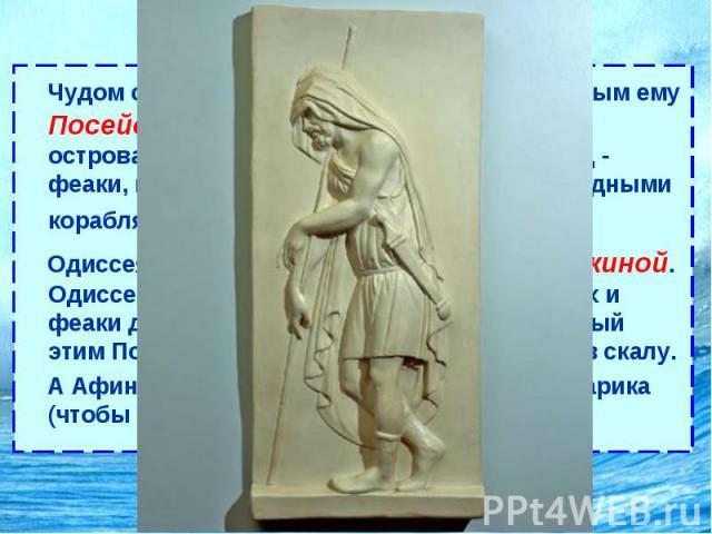Одиссея Чудом спасшись от бури, поднятой враждебным ему Посейдоном, Одиссей выплывает на берег острова Схарии, где живёт счастливый народ- феаки, мореплаватели со сказочно быстроходными кораблями. Одиссея радушно встречает царь феаков Алкиной.…