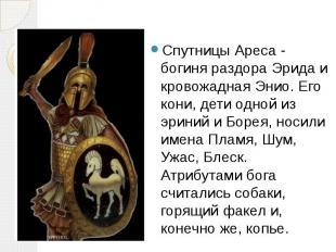 Спутницы Ареса - богиня раздора Эрида и кровожадная Энио. Его кони, дети одной и