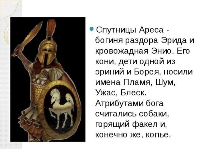Спутницы Ареса - богиня раздора Эрида и кровожадная Энио. Его кони, дети одной из эриний и Борея, носили имена Пламя, Шум, Ужас, Блеск. Атрибутами бога считались собаки, горящий факел и, конечно же, копье. Спутницы Ареса - богиня раздора Эрида и кро…