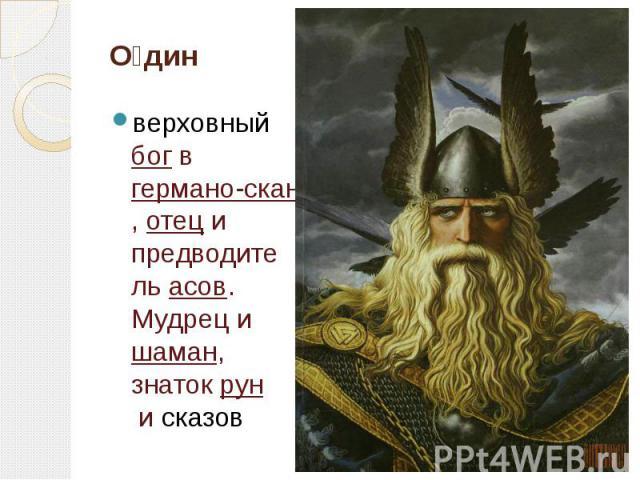 О дин верховныйбогвгермано-скандинавской мифологии,отеци предводительасов. Мудрец ишаман, знатокруни сказов