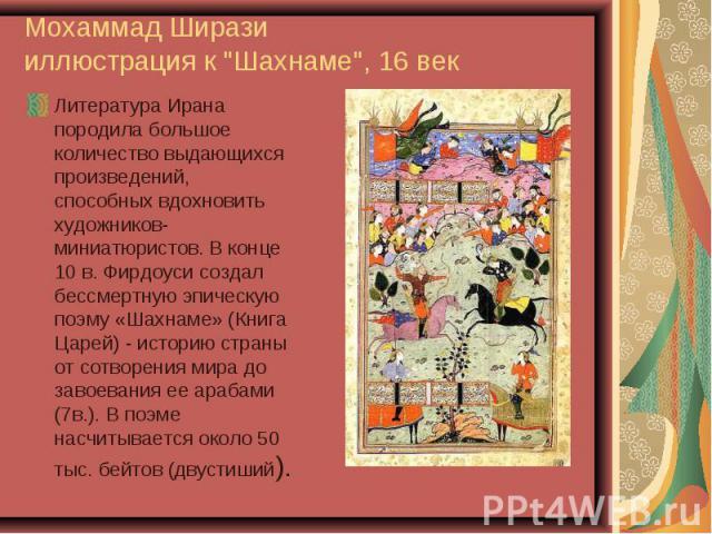 Литература Ирана породила большое количество выдающихся произведений, способных вдохновить художников-миниатюристов. В конце 10 в. Фирдоуси создал бессмертную эпическую поэму «Шахнаме» (Книга Царей) - историю страны от сотворения мира до завоевания …
