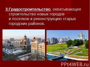 3.Градостроительство, охватывающее строительство новых городов ипоселков и