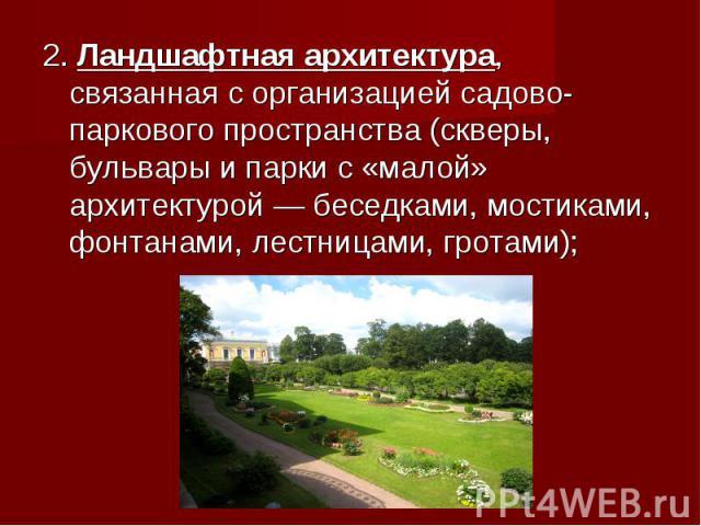 2. Ландшафтная архитектура, связанная сорганизацией садово-паркового пространства (скверы, бульвары ипарки с«малой» архитектурой— беседками, мостиками, фонтанами, лестницами, гротами); 2. Ландшафтная архитектура, связанная с&…