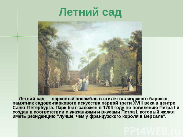 Летний сад Летний сад— парковый ансамбль в стиле голландского барокко, памятник садово-паркового искусства первой трети XVIII века в центре Санкт-Петербурга. Парк был заложен в 1704 году по повелению Петра I и создан в соответствии с указаниям…