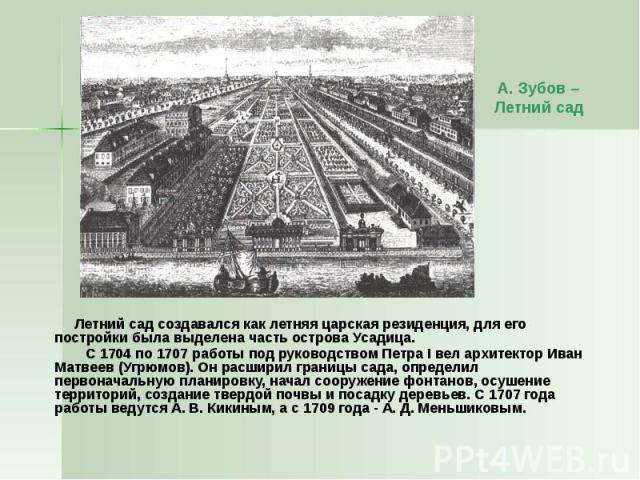 Летний сад создавался как летняя царская резиденция, для его постройки была выделена часть острова Усадица. Летний сад создавался как летняя царская резиденция, для его постройки была выделена часть острова Усадица. С 1704 по 1707 работы под руковод…