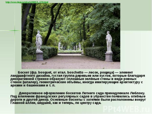 Боскет (фр.bosquet, от итал. boschetto— лесок, рощица)— элемент ландшафтного дизайна, густая группа деревьев или кустов, которые благодаря декоративной стрижке образуют сплошные зелёные стены в виде ровных стенок (шпалер), геометри…