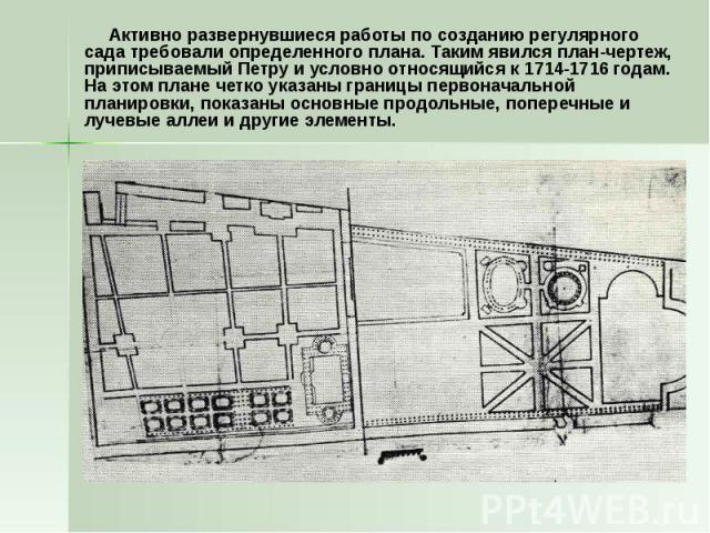 Активно развернувшиеся работы по созданию регулярного сада требовали определенного плана. Таким явился план-чертеж, приписываемый Петру и условно относящийся к 1714-1716 годам. На этом плане четко указаны границы первоначальной планировки, показаны …