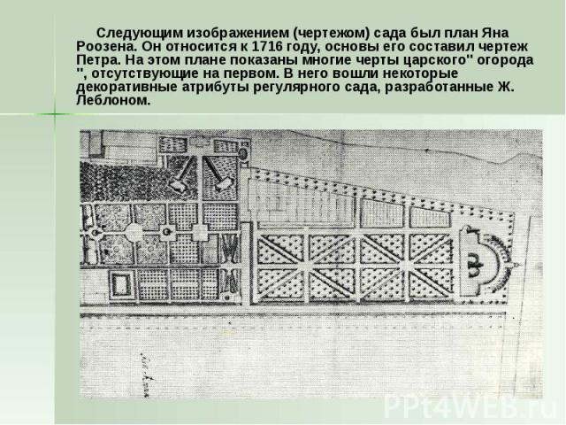 Следующим изображением (чертежом) сада был план Яна Роозена. Он относится к 1716 году, основы его составил чертеж Петра. На этом плане показаны многие черты царского'' огорода '', отсутствующие на первом. В него вошли некоторые декоративные атрибуты…
