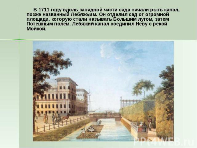 В 1711 году вдоль западной части сада начали рыть канал, позже названный Лебяжьим. Он отделил сад от огромной площади, которую стали называть Большим лугом, затем Потешным полем. Лебяжий канал соединил Неву с рекой Мойкой. В 1711 году вдоль западной…
