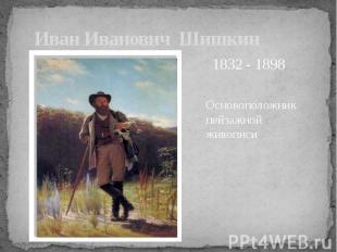 Иван Иванович Шишкин Основоположник пейзажной живописи