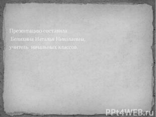 Презентацию составила Презентацию составила Белихина Наталья Николаевна, учитель