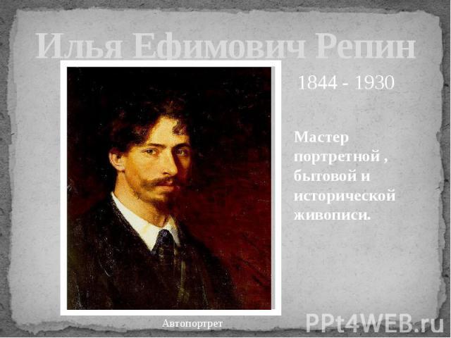 Илья Ефимович Репин Мастер портретной , бытовой и исторической живописи.