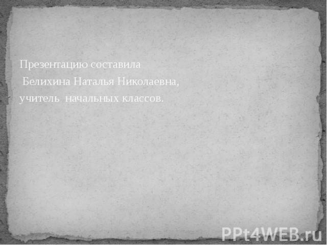 Презентацию составила Презентацию составила Белихина Наталья Николаевна, учитель начальных классов.