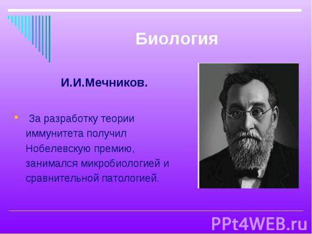 И.И.Мечников. И.И.Мечников. За разработку теории иммунитета получил Нобелевскую премию, занимался микробиологией и сравнительной патологией.