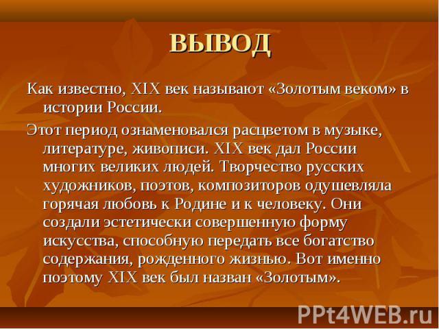 Как известно, XIX век называют «Золотым веком» в истории России. Как известно, XIX век называют «Золотым веком» в истории России. Этот период ознаменовался расцветом в музыке, литературе, живописи. XIX век дал России многих великих людей. Творчество…