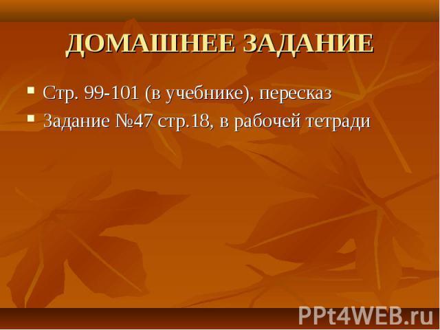 Стр. 99-101 (в учебнике), пересказ Стр. 99-101 (в учебнике), пересказ Задание №47 стр.18, в рабочей тетради