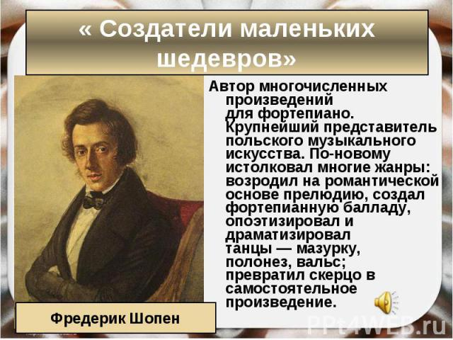 Автор многочисленных произведений дляфортепиано. Крупнейший представитель польского музыкального искусства. По-новому истолковал многие жанры: возродил на романтической основе прелюдию, создал фортепианнуюбалладу, опоэтизировал и драмати…