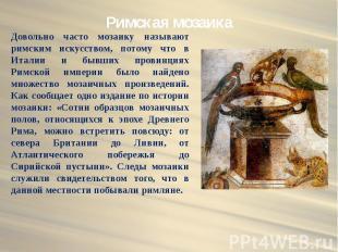 Римская мозаика Довольно часто мозаику называют римским искусством, потому что в