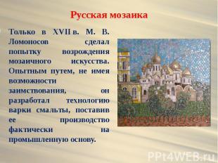 Русская мозаика Только в XVIIв. М. В. Ломоносов сделал попытку возрождения