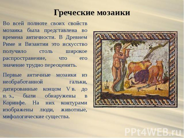 Греческие мозаики Во всей полноте своих свойств мозаика была представлена во времена античности. В Древнем Риме и Византии это искусство получило столь широкое распространение, что его значение трудно переоценить. Первые античные мозаики из необрабо…