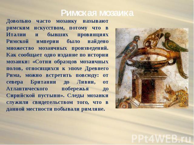 Римская мозаика Довольно часто мозаику называют римским искусством, потому что в Италии и бывших провинциях Римской империи было найдено множество мозаичных произведений. Как сообщает одно издание по истории мозаики: «Сотни образцов мозаичных полов,…