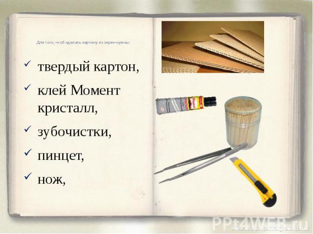 Для того, чтоб сделать картину из зерен нужны: твердый картон, клей Момент кристалл, зубочистки, пинцет, нож,