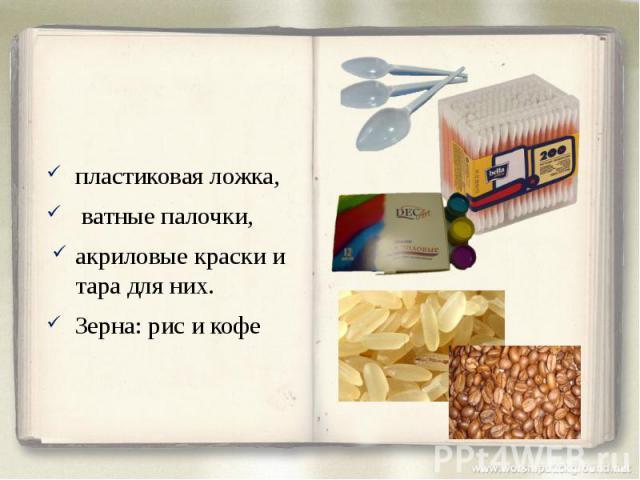 пластиковая ложка, пластиковая ложка, ватные палочки, акриловые краски и тара для них. Зерна: рис и кофе
