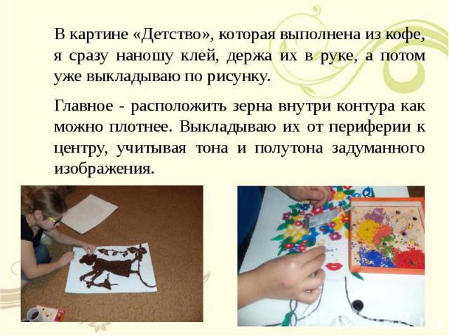 В картине «Детство», которая выполнена из кофе, я сразу наношу клей, держа их в руке, а потом уже выкладываю по рисунку. В картине «Детство», которая выполнена из кофе, я сразу наношу клей, держа их в руке, а потом уже выкладываю по рисунку. Главное…