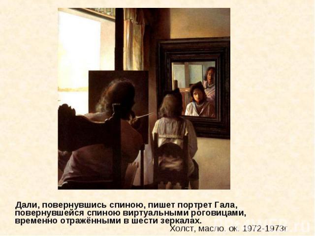 Дали, повернувшись спиною, пишет портрет Гала, повернувшейся спиною виртуальными роговицами, временно отражёнными в шести зеркалах. Холст, масло. ок. 1972-1973г Дали, повернувшись спиною, пишет портрет Гала, повернувшейся спиною виртуальными роговиц…