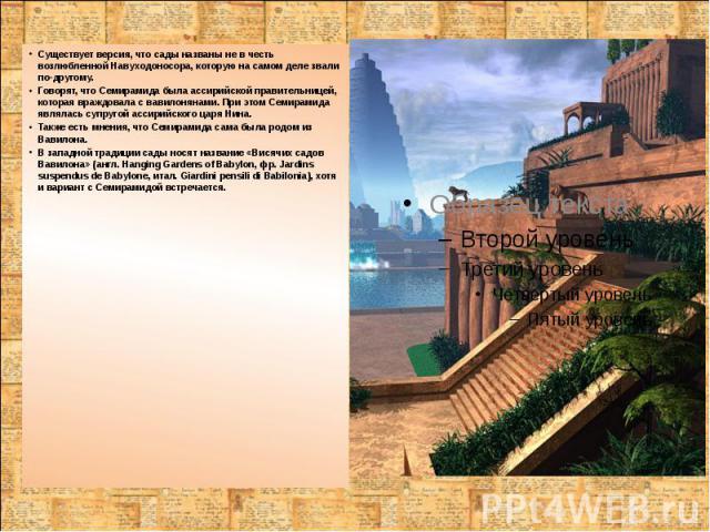 Существует версия, что сады названы не в честь возлюбленной Навуходоносора, которую на самом деле звали по-другому. Существует версия, что сады названы не в честь возлюбленной Навуходоносора, которую на самом деле звали по-другому. Говорят, что Семи…