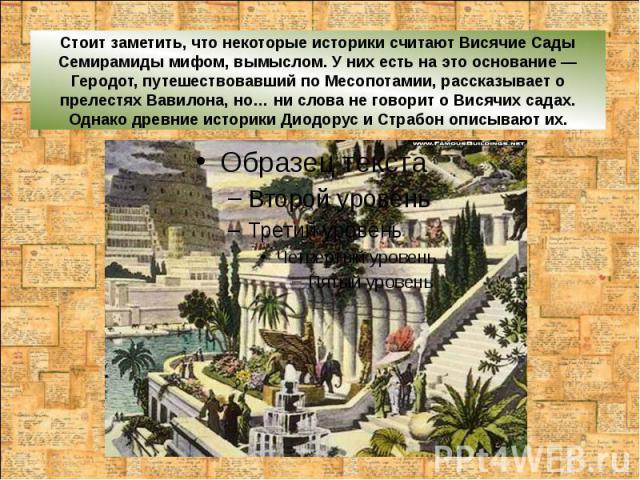 Стоит заметить, что некоторые историки считают Висячие Сады Семирамиды мифом, вымыслом. У них есть на это основание — Геродот, путешествовавший по Месопотамии, рассказывает о прелестях Вавилона, но… ни слова не говорит о Висячих садах. Однако древни…