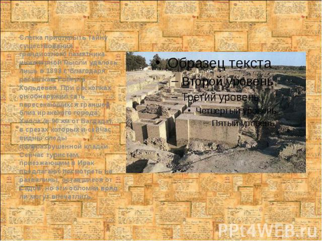 Слегка приоткрыть тайну существования грандиозного памятника инженерной мысли удалось лишь в 1898 г. благодаря раскопкам Роберта Кольдевея. При раскопках он обнаружил сеть пересекающихся траншей близ иракского города Хилле (в 90 км от Багдада), в ср…