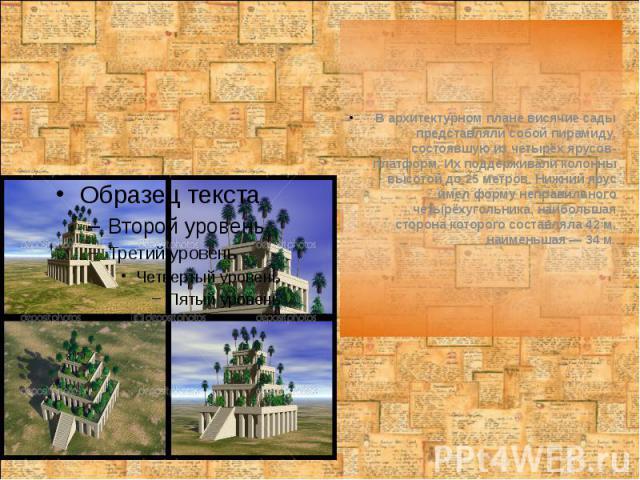 В архитектурном плане висячие сады представляли собой пирамиду, состоявшую из четырёх ярусов-платформ. Их поддерживали колонны высотой до 25 метров. Нижний ярус имел форму неправильного четырёхугольника, наибольшая сторона которого составляла 42 м, …
