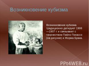 Возникновение кубизма Возникновение кубизма традиционно датируют 1906—1907 г. и