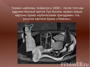Термин «кубизм» появился в 1908 г., после того как художественный критик Луи Вос